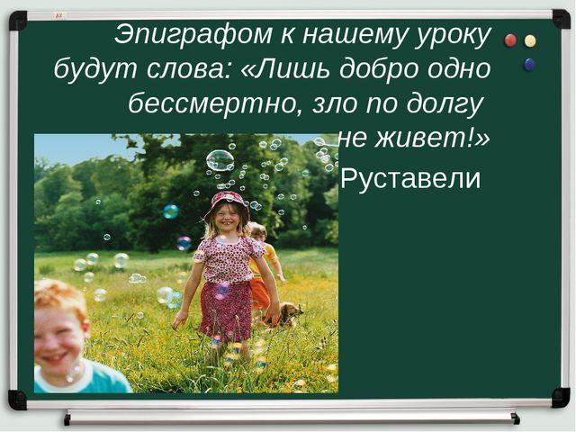 Эпиграфом к нашему уроку будут слова: «Лишь добро одно бессмертно, зло по дол...