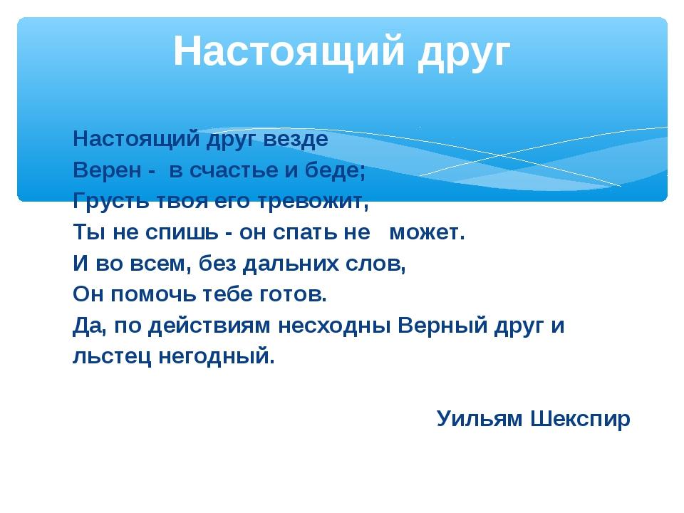 Настоящий друг везде Верен - в счастье и беде; Грусть твоя его тревожит, Т...