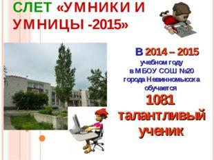 СЛЕТ «УМНИКИ И УМНИЦЫ -2015» В 2014 – 2015 учебном году в МБОУ СОШ №20 город