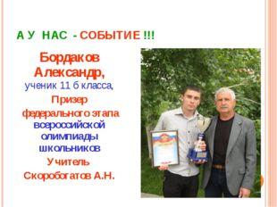 А У НАС - СОБЫТИЕ !!! Бордаков Александр, ученик 11 б класса, Призер федераль