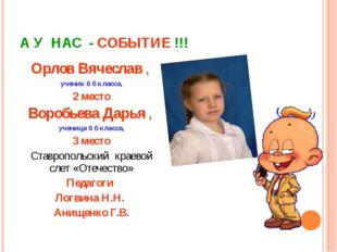 А У НАС - СОБЫТИЕ !!! Орлов Вячеслав , ученик 6 б класса, 2 место Воробьева Д