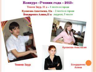Конкурс «Ученик года – 2013» Текеев Заур, 11 а – 1 место в городе Кулакова Ан