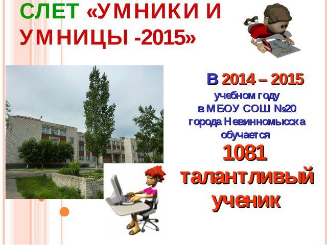 СЛЕТ «УМНИКИ И УМНИЦЫ -2015» В 2014 – 2015 учебном году в МБОУ СОШ №20 город...