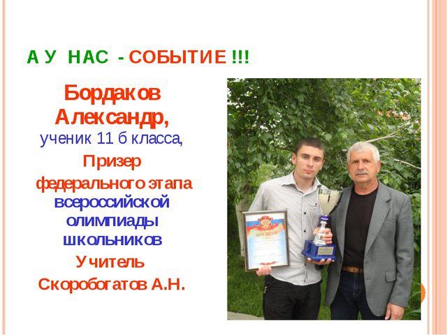 А У НАС - СОБЫТИЕ !!! Бордаков Александр, ученик 11 б класса, Призер федераль...