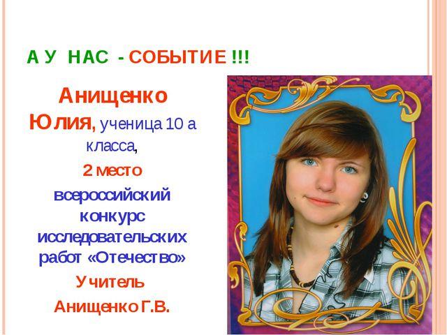 А У НАС - СОБЫТИЕ !!! Анищенко Юлия, ученица 10 а класса, 2 место всероссийск...