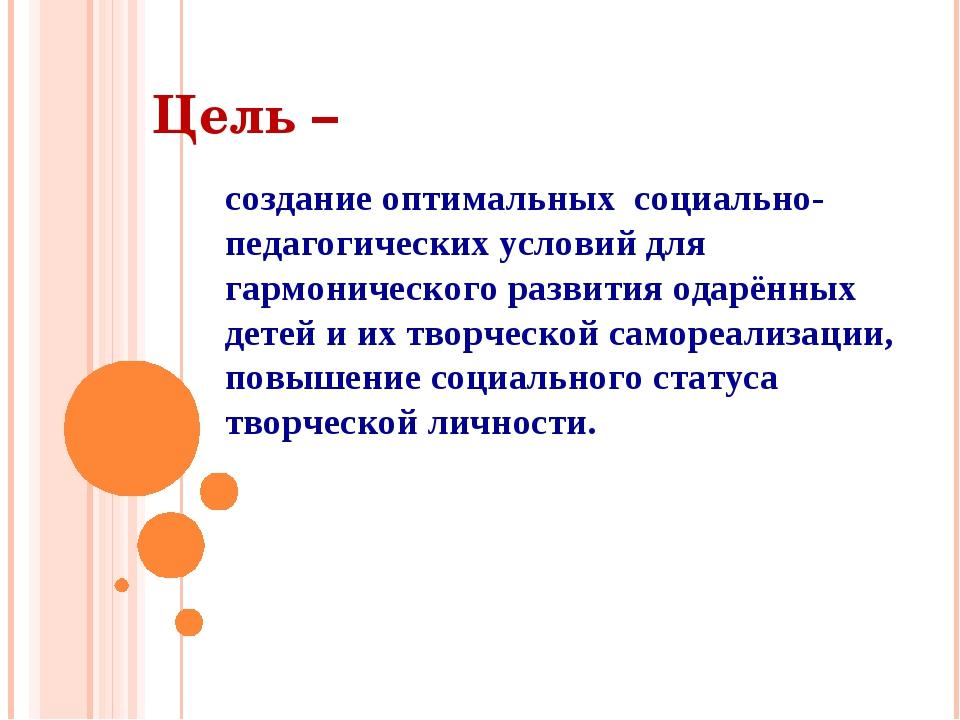 Цель – cоздание оптимальных социально-педагогических условий для гармониче...