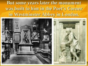 But some years later the monument was built to him in the Poet's Corner in We
