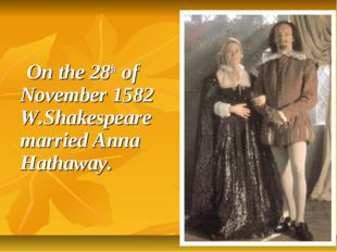 On the 28th of November 1582 W.Shakespeare married Anna Hathaway.
