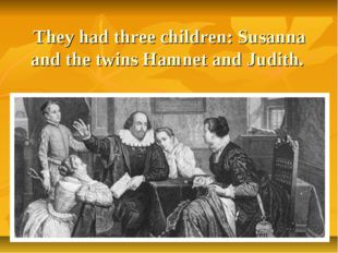 They had three children: Susanna and the twins Hamnet and Judith.