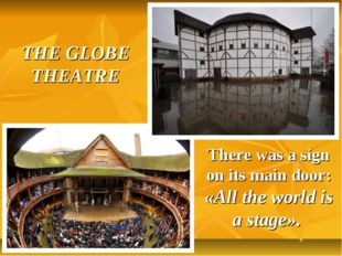 THE GLOBE THEATRE There was a sign on its main door: «All the world is a stag