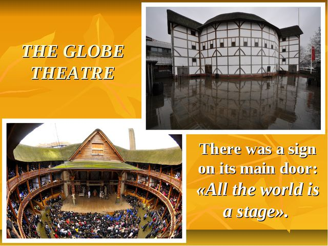 THE GLOBE THEATRE There was a sign on its main door: «All the world is a stag...