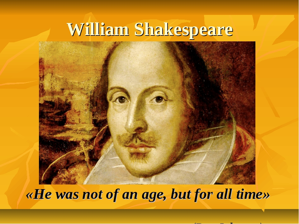 William Shakespeare «He was not of an age, but for all time» (Ben Johnson)