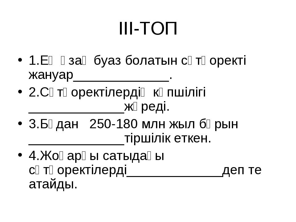 III-ТОП 1.Ең ұзақ буаз болатын сүтқоректі жануар_____________. 2.Сүтқоректіле...