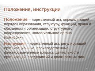 Положения, инструкции Положение – нормативный акт, определяющий порядок образ