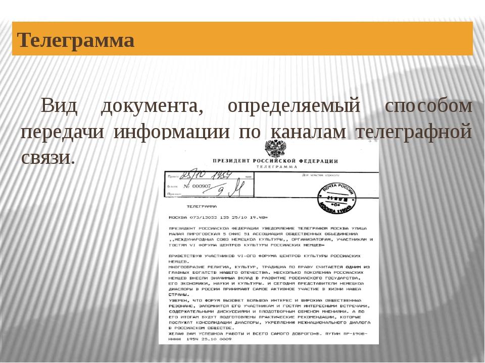 Телеграмма Вид документа, определяемый способом передачи информации по канала...