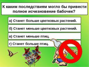 К каким последствиям могло бы привести полное исчезновение бабочек? а) Станет