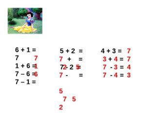 6 + 1 = 7 1 + 6 = 7 – 6 = 7 – 1 = 5 + 2 = + = 7 - 2 = - = 4 + 3 = + = - = - =