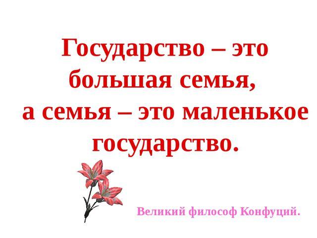 Государство – это большая семья, а семья – это маленькое государство. Великий...