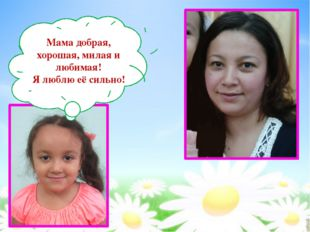 Мама добрая, хорошая, милая и любимая! Я люблю её сильно!