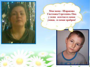 Моя мама - Шарапова Светлана Сергеевна. Она у меня золотая и самая умная, и с