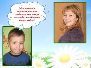 Моя мамочка хорошая, она моя любимая, она всегда нас любит и я её очень, очен