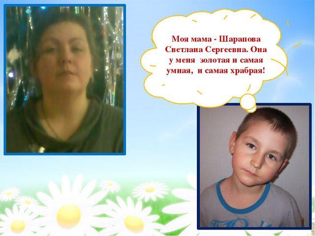 Моя мама - Шарапова Светлана Сергеевна. Она у меня золотая и самая умная, и с...