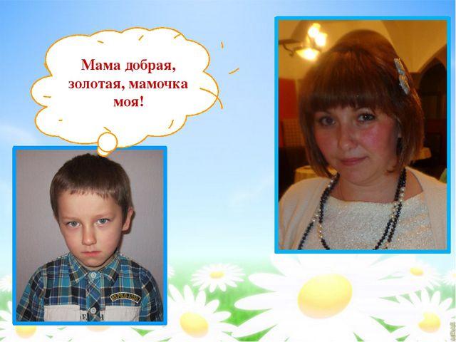 Мама добрая, золотая, мамочка моя!