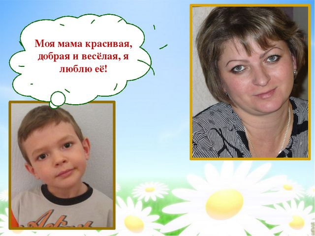 Моя мама красивая, добрая и весёлая, я люблю её!