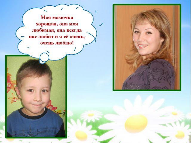 Моя мамочка хорошая, она моя любимая, она всегда нас любит и я её очень, очен...