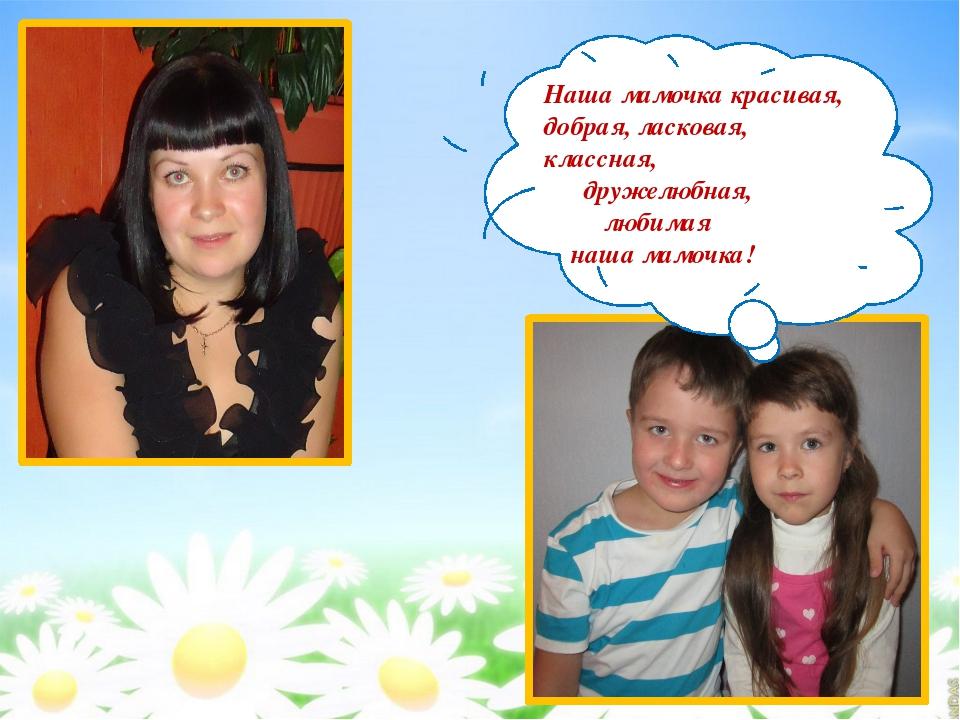 Наша мамочка красивая, добрая, ласковая, классная, дружелюбная, любимая наша...