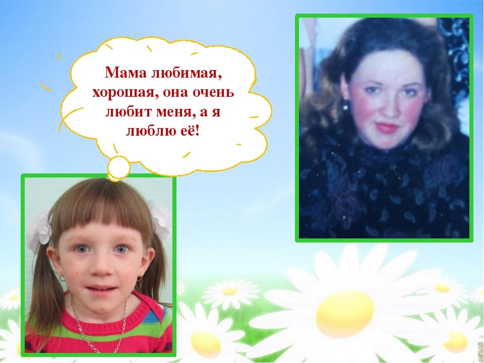Мама любимая, хорошая, она очень любит меня, а я люблю её!