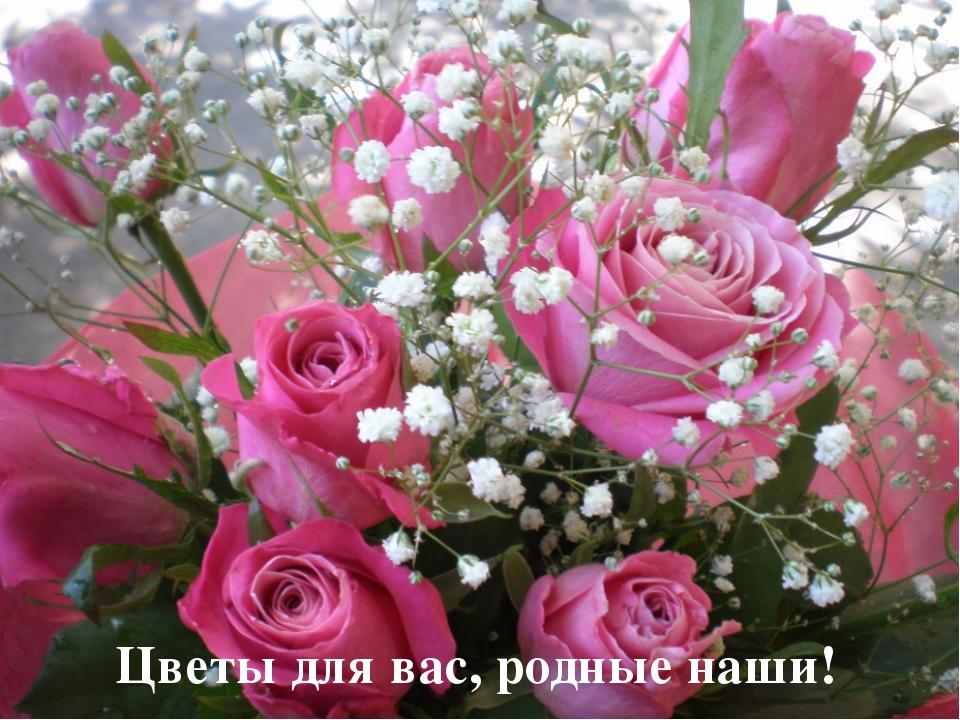 Цветы для вас, родные наши!