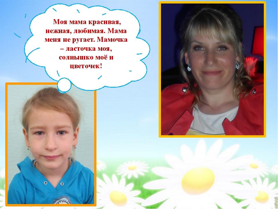 Моя мама красивая, нежная, любимая. Мама меня не ругает. Мамочка – ласточка...