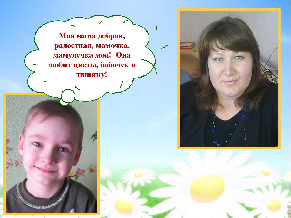 Моя мама добрая, радостная, мамочка, мамулечка моя! Она любит цветы, бабочек...