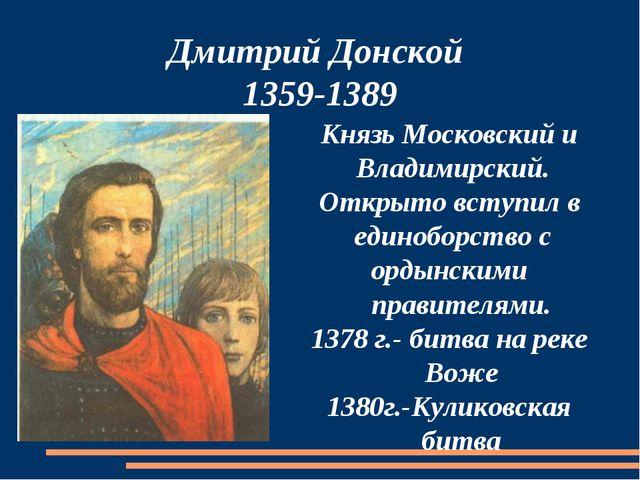 Дмитрий Донской 1359-1389 Князь Московский и Владимирский. Открыто вступил в...