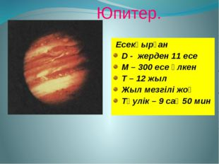 Юпитер. Есекқырған D - жерден 11 есе M – 300 есе үлкен Т – 12 жыл Жыл мезгіл