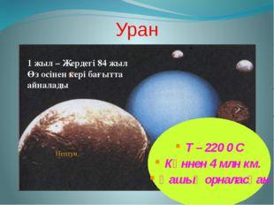 Уран 1 жыл – Жердегі 84 жыл Өз осінен кері бағытта айналады T – 220 0 С Күнне