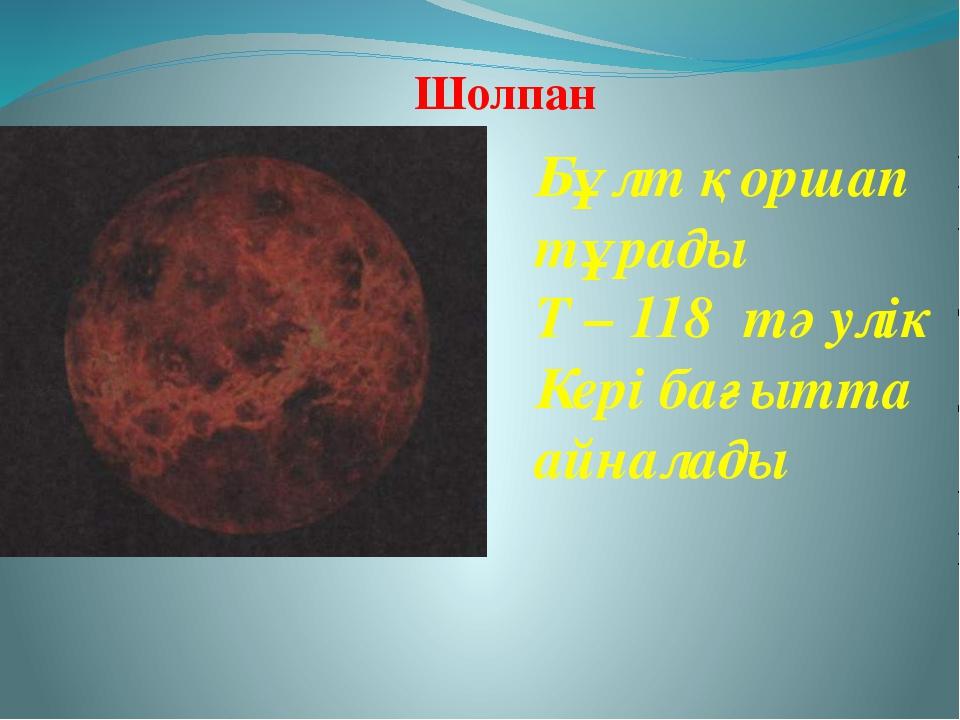 Бұлт қоршап тұрады Т – 118 тәулік Кері бағытта айналады Шолпан