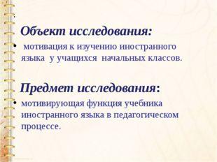 . Объект исследования: мотивация к изучению иностранного языка у учащихся на