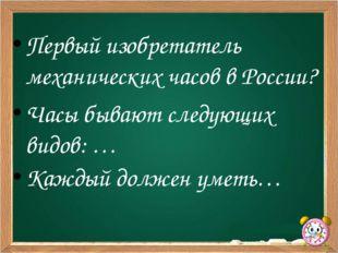 Первый изобретатель механических часов в России? Часы бывают следующих видов: