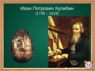 Иван Петрович Кулибин (1735 – 1818)