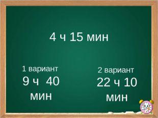 4 ч 15 мин 1 вариант 9 ч 40 мин 2 вариант 22 ч 10 мин