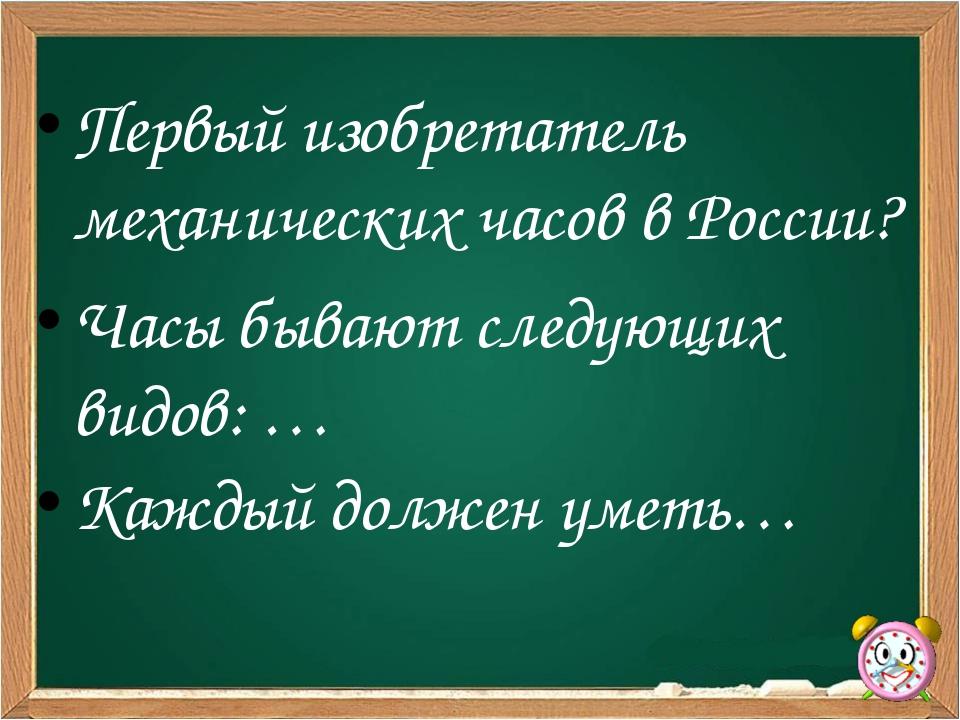Первый изобретатель механических часов в России? Часы бывают следующих видов:...