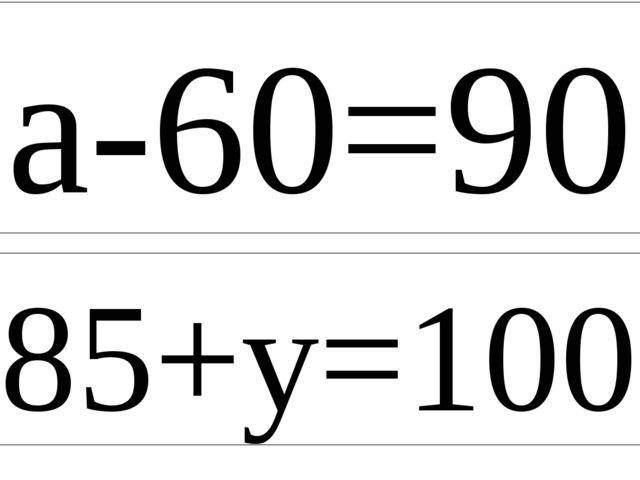 a-60=90 85+y=100