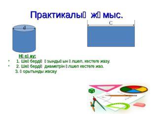 Практикалық жұмыс. Нұсқау: 1. Шеңбердің ұзындығын өлшеп, кестеге жазу. 2. Шең