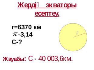 Жердің экваторы есептеу. Жауабы: С 40 003,6км. r=6370 км 3,14 С-? r ≈ ≈