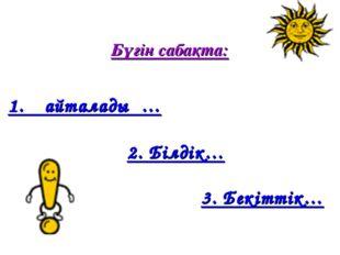 Бүгін сабақта: 1. Қайталадық… 2. Білдік… 3. Бекіттік…