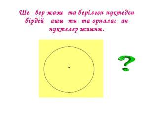 Шеңбер жазықта берілген нүктеден бірдей қашықтықта орналасқан нүктелер жиыны.