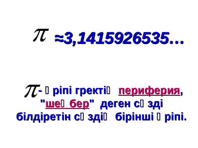 """≈3,1415926535… - әріпі гректің периферия, """"шеңбер"""" деген сөзді білдіретін сөз..."""