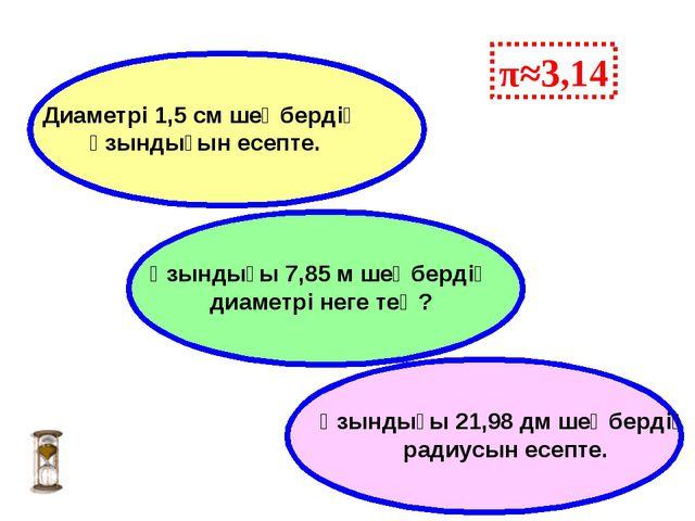 π≈3,14 Ұзындығы 7,85 м шеңбердің диаметрі неге тең? Ұзындығы 21,98 дм шеңберд...